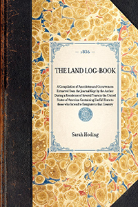 Land Log-book : a Compilation of Anecdotes and Occurrences Extracted from the Journal Kept by the Author During a Residence of Several Years in the United States of America: Containing Useful Hints to Those Who Intend to Emigrate to that Country