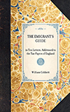 The Emigrant's Guide; in Ten Letters, Addressed to the Tax-payers of England; Containing Information of Every Kind, Necessary to Persons who are About to Emigrate; Including Several Authentic and most Interesting Letters from English Emigrants now in Amer
