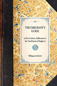 Emigrant's Guide; in Ten Letters, Addressed to the Tax-payers of England; Containing Information of Every Kind, Necessary to Persons Who are About to Emigrate; Including Several aAuthentic and Most Interesting Letters from English Emigrants now in America