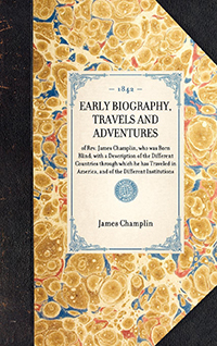 Early Biography, Travels and Adventures of Rev. James Champlin, Who was Born Blind; with a Description of the Different Countries Through Which He has Traveled in America, and of the Different Institutions, etc., Visited by Him; also an Appendix, Which Co