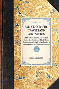 Early Biography, Travels and Adventures of Rev. James Champlin, who was Born Blind; with a Description of the Different Countries Through Which He hasTraveled in America, and of the Different Institutions, etc., vVsited by Him; also an Appendix, which Con