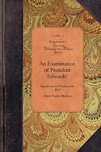 An Examination of President Edwards' Inquiry into the Freedom of the Will