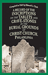 A Record of the Inscriptions on the Tablets and Grave-stones in the Burial-Grounds of Christ Church